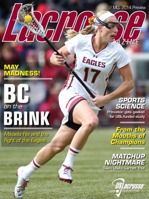 COVER STORY – BC on the Brink Once an ACC laughingstock, Boston College has May Madness on the mind. Can the Eagles rise to the occasion behind stars like Mikaela Rix and Covie Stanwick? FEATURES Our Lacrosse Angel  Twenty-one yars after her tragic death, Heather Leigh Albert remains a source of inspiration to her family, the lacross community, and the HLA Award winners who excel in her memory at the US Lacrosse National Tournament  by Brian Logue  May Madness  A special 13-page package has stops at Boston College, North Carolina, Johns Hopkins, Virginia, Bryant and Cornell, plus a trip back in time with stories of NCAA tournament lore told by past champions.  by Lacrosse Magazine Staff  Understanding Impact  A US Lacrosse-funded accelerometer study with the Princeton men's and women's lacrosse teams could change the way we think about head injuries in our sport.  by Paul Ohanian  Matchup Nightmare  At 6-foot-4, 240 pounds, Garrett Thul was an unstoppable force at Army, a status he has maintained in the MLL and as one of the 30 hopefuls for the U.S. Men's National team.  by Corey McLaughlin  MLL Breakdown  Kyle Sweeney and Brodie Merrill have reunited in Boston. But are the Cannons Contenders? LM's MLL preview breaks down all eight teams. Chesapeake Bayhawks Denver Outlaws Boston Cannons Charlotte Hounds Florida Launch New York Lizards Ohio Machine Rochester Rattlers  COLUMNS From the Editor: As Good as Gold His Space: A Pitch With A Catch Her Space: Straight to the Source Boyle Point: The Two-Man Trend DEPARTMENTS Lifestyles  Chatting about life, lacrosse, and everything with former Franklyn & Marshall player and current NFL agent Peter Schaffer.  Your Edge  Defensive tips from Triology Lacrosse and MLL stalwart Chad Wiedmaier and midfield work from the notebook of Duke and U.S. Women's Taylor Trimble.  Give and Go  With the US Lacrosse WCLA Natioinal Championships on the horizon (May 7-10 in Virginia Beach, Va.), LM shoots the breeze with Georgia peach Kelly Arnhardt.