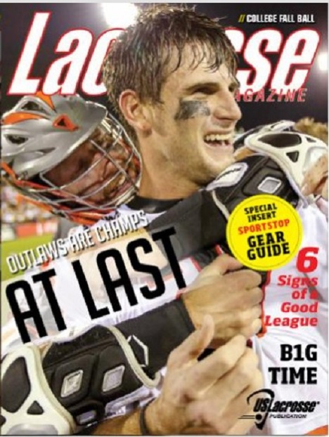 "COVER STORY — At Last - Outlaws are Champs Arguably the model franchise for Major League Lacrosse, Denver had never taken a title despite its success. But a spark from John Grant Jr. helped the Outlaws over the hump in a thrilling finals comback win over a great Rochester team. by Theresa Smith Online Coverage - Denver Takes Crown in Dramatic Fashion | Grant Sparks Denver | Championship Photo Gallery | MLL Leaves Mark on Atlanta FEATURES #Lacrosse is Trending Social media has changed the way that teams coaches and players operate day-to-day. Who are the key players? And how can you maximize social media? by Corey McLaughlin  Fallball: 30 in 30 The arrival of fall renews hopes for a great spring. We'll be looking at 30 burning topics over the course of 30 days on LaxMagazine.com - follow along! by LaxMagazine.com Staff  B1G Time The Big Ten Conference brings deep pockets, deep-rooted rivalries, new matchups and the promise of more TV exposure to both men's and women's college lacrosse. by Megan Schneider  ""ALS Just Sucks"" Five years after being diagnosed with Lou Gehrig's disease, Georgia high school coach Mickey Beard still embraces the people drawn to his side. by Devon Heinen  Action Hero Jay Jalbert, the purveyer of the swim dodge and an electrifying talent of his era, heads into the National Lacrosse Hall of Fame alongside seven other greats. by Mark Macyk  Goals Attained Erin Brown Millon joins husband Mark Millon as the only husband-and-wife tandem in the National Lacrosse Hall of Fame. How did she make her mark on the game? by Mark Macyk  COLUMNS From the Editor: Against Better Judgement His Space: Mitchell an LSM Trailblazer Her Space: Lacrosse Mind Games Boyle Point: Burn, Ballwatch and Batted Balls DEPARTMENTS Lifestyles  She used to make her mark on the fields for Boston University, but now her career has her working with the NFL - former Terrier Alex Mount talks about her work as a graphic designer in pro sports. Your Edge  Get power shooting jedi mind tricks from Syracuse star Kayla Treanor, while Matt Streibel shows how players can pick the right dodge to maximize their abilities. Give and Go  Entering his freshman year of college with one of the most famous names in the game and already a star after his MIAA career at Boys' Latin, we catch up with Shack Stanwick in this month's Q&A. The Scoop  The shot clock debate comes into focus while face-off specialists have to make more changes, Brodie Merril lands in Toronto with the Rock after the Wings head to New England and we look at how systems align with the U.S. Women's U-19 and Senior National Teams."